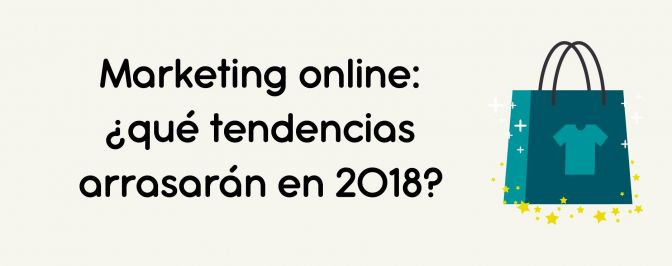 Marketing online: ¿qué tendencias arrasarán en 2018?